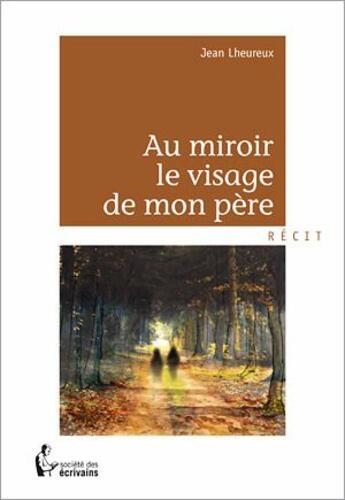 Couverture du livre « Au miroir, le visage de mon père » de Jean Lheureux aux éditions Societe Des Ecrivains