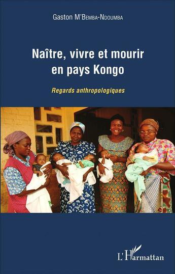 Couverture du livre « Naître, vivre et mourir en pays Kongo ; regards anthropologiques » de Gaston M'Bemba-Ndoumba aux éditions L'harmattan