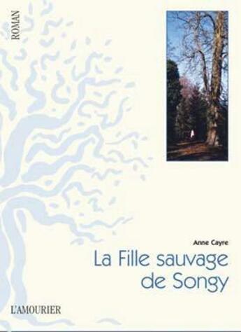 Couverture du livre « La fille sauvage de Songy » de Anne Cayre aux éditions L'amourier