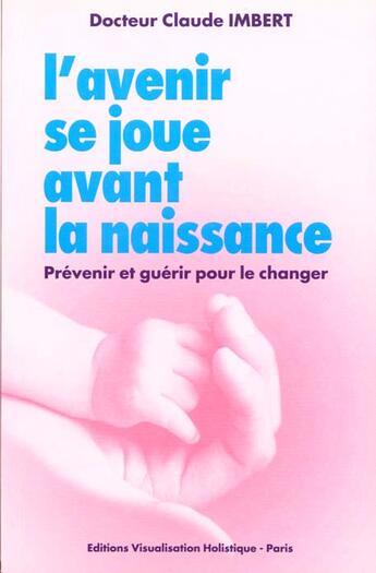 Couverture du livre « Avenir Se Joue Avant La Naissance » de Imbert Dr. Claude aux éditions Visualisation Holistique