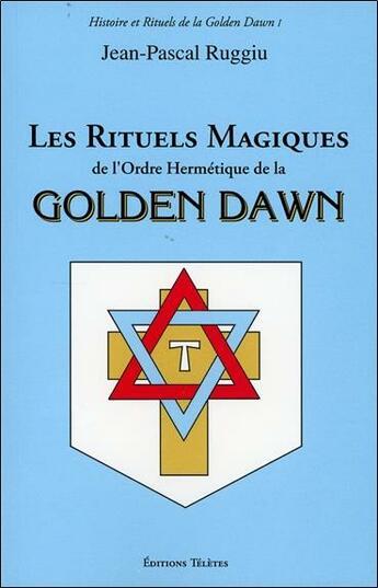 Couverture du livre « Les rituels magiques de l'Ordre Hermétique de la Golden Dawn » de Jean-Pascal Ruggiu aux éditions Teletes