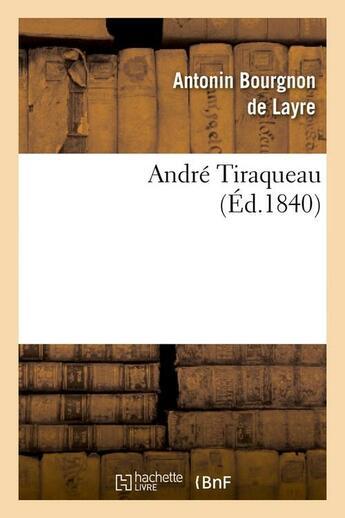 Couverture du livre « Andre tiraqueau ; (ed.1840) » de Bourgnon De Layre A. aux éditions Hachette Bnf