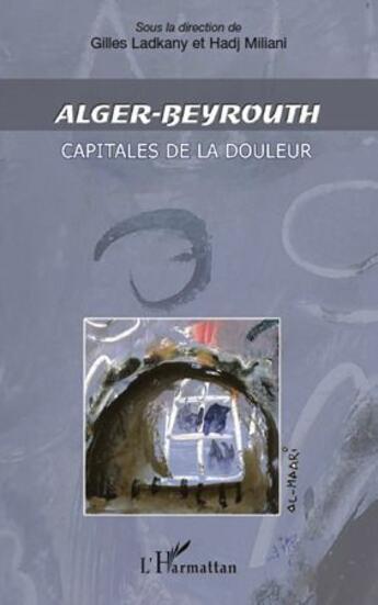 Couverture du livre « Alger-Beyrouth ; capitales de la douleur » de Hadj Miliani et Gilles Ladkany aux éditions L'harmattan