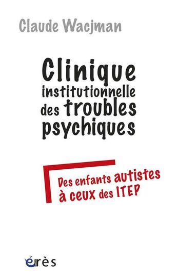 Couverture du livre « Clinique institutionnelle des troubles psychiques ; des enfants autistes à ceux des ITEP » de Claude Wacjman aux éditions Eres