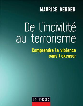 Couverture du livre « De l'incivilité au terrorisme ; comprendre la violence sans l'excuser » de Maurice Berger aux éditions Dunod