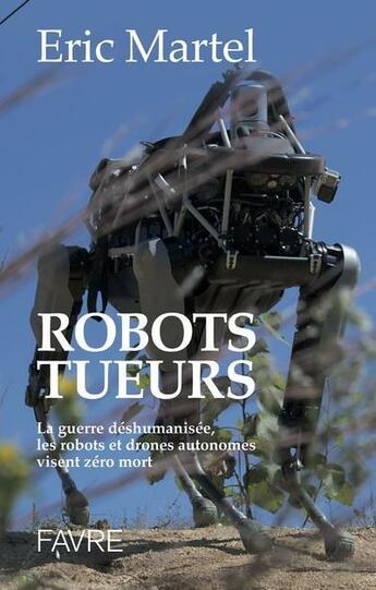 Couverture du livre « Robots tueurs ; la guerre déshumanisée, les robots et drônes autonomes visent zéro mort » de Eric Martel aux éditions Favre