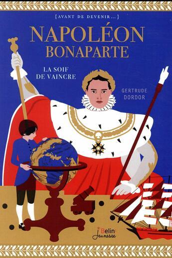 Couverture du livre « Napoléon Bonaparte ; la soif de vaincre » de Gertrude Dordor aux éditions Belin