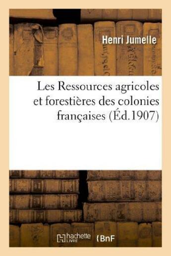 Couverture du livre « Les ressources agricoles et forestieres des colonies francaises » de Jumelle Henri aux éditions Hachette Bnf