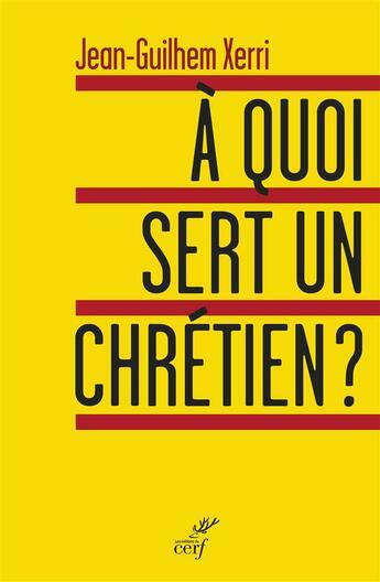 Couverture du livre « à quoi sert un chrétien ? » de Jean-Ghilhem Xerri aux éditions Cerf