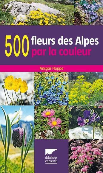 Couverture du livre « 500 fleurs des Alpes par la couleur » de Ansgar Hoppe aux éditions Delachaux & Niestle
