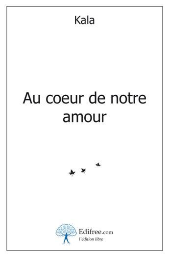 Couverture du livre « Au coeur de notre amour » de Kala aux éditions Edilivre-aparis
