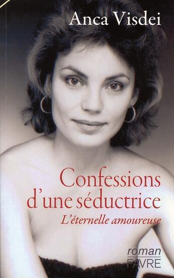 Couverture du livre « Confessions d'une séductrice ; l'éternelle amoureuse » de Anca Visdei aux éditions Favre