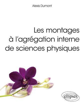 Couverture du livre « Les montages à l'agrégation interne de sciences physiques » de Alexis Dumont aux éditions Ellipses Marketing