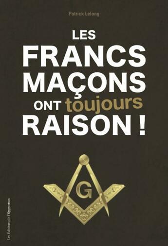 Couverture du livre « Les francs-maçons ont toujours raison ! » de Lelong Patrick aux éditions L'opportun