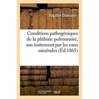 Couverture du livre « Des conditions pathogeniques de la phthisie pulmonaire » de Dumoulin Auguste aux éditions Hachette Bnf