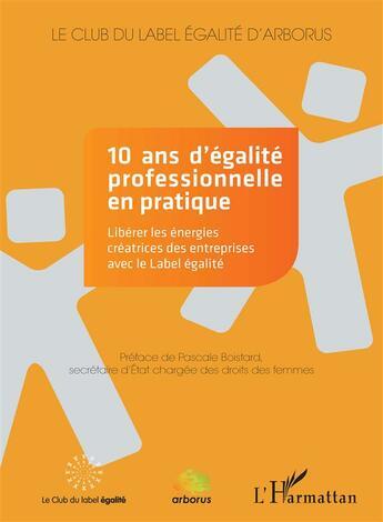 Couverture du livre « 10 ans d'égalité professionnelle en pratique ; libérer les énergies créatrices des entreprises avec le label égalité » de Collectif aux éditions Harmattan