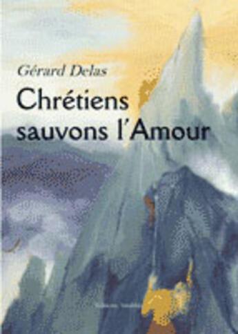 Couverture du livre « Chretiens Sauvons L'Amour » de Gerard Delas aux éditions Amalthee
