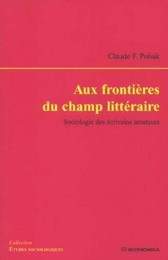 Couverture du livre « Aux frontières du champ littéraire ; sociologie des écrivains amateurs » de Claude F. Poliak aux éditions Economica