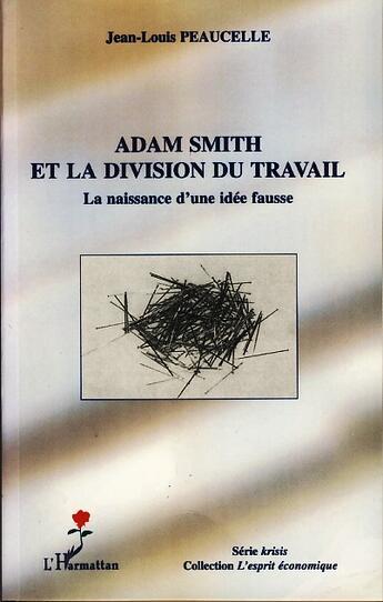 Couverture du livre « Adam smith et la division du travail ; la naissance d'une idée fausse » de Jean-Louis Peaucelle aux éditions L'harmattan