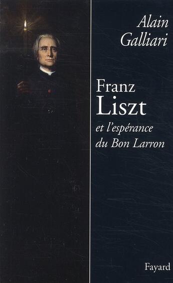 Couverture du livre « Franz Liszt et l'espérance du bon larron » de Alain Galliari aux éditions Fayard