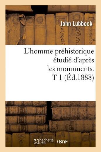 Couverture du livre « L'homme prehistorique etudie d'apres les monuments. t 1 (ed.1888) » de John Lubbock aux éditions Hachette Bnf