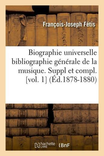 Couverture du livre « Biographie universelle bibliographie generale de la musique. suppl et compl. [vol. 1] (ed.1878-1880) » de Fetis F-J. aux éditions Hachette Bnf