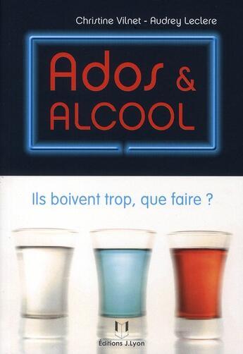 Couverture du livre « Ados & alcool ; ils boivent trop, que faire ? » de Christine Vilnet et Audrey Leclere aux éditions Josette Lyon