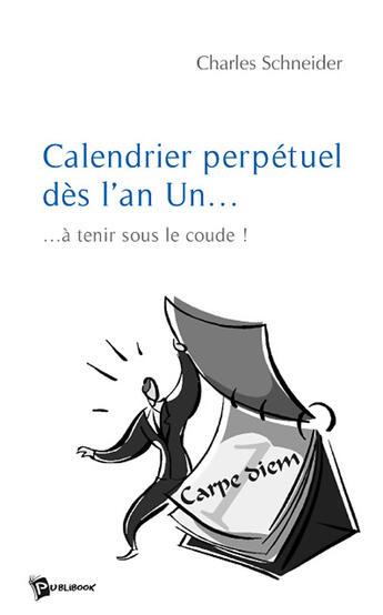 Couverture du livre « Calendrier perpétuel dès l'an Un... à tenir sous le coude ! » de Laurence Schneider aux éditions Publibook