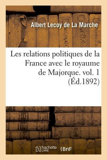 Couverture du livre « Les relations politiques de la france avec le royaume de majorque. vol. 1 (ed.1892) » de Albert Lecoy De La Marche aux éditions Hachette Bnf