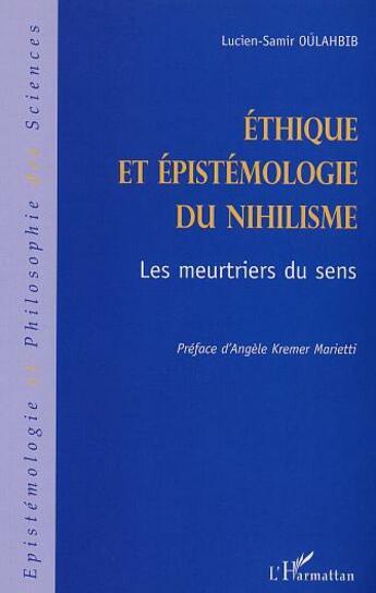 Couverture du livre « Ethique Et Epistemologie Du Nihilisme ; Les Meurtriers Du Sens » de Lucien-Samir Oulahbib aux éditions L'harmattan