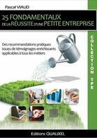 Couverture du livre « 25 fondamentaux de la réussite d'une petite entreprise ; des recommandations pratiques, issues de témoignages enrichissants, applicables à tous les métiers » de Pascal Viaud et Urbe Condita aux éditions Qualixel