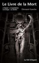 Couverture du livre « Le livre de la mort ; à l'hôpital ; à l'amphithéâtre ; à la morgue ; au cimetière » de Edouard Ganche aux éditions La Clef D'argent