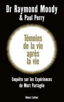 Couverture du livre « Témoins de la vie après la vie ; enquête sur les expériences de mort partagée » de Paul Perry et Raymond Moody aux éditions Robert Laffont