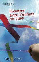 Couverture du livre « Inventer avec l'enfant an CMPP » de Tristan Garcia-Fons aux éditions Eres