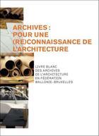 Couverture du livre « Archives : pour une (re)connaissance de l'architecture. » de Collectif aux éditions Cfwb