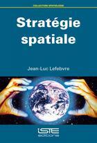 Couverture du livre « Stratégie spatiale » de Jean-Luc Lefebvre aux éditions Iste