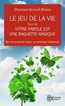 Couverture du livre « Le jeu de la vie ; votre parole est une baguette magique ; se reconnecter avec sa richesse intérieure » de Florence Scovel-Shinn aux éditions J'ai Lu