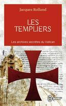 Couverture du livre « Les templiers ; les archives secrètes du Vatican » de Jacques Rolland aux éditions J'ai Lu