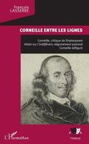 Couverture du livre « Corneille entre les lignes ; Corneille, critique de Shakespeare » de Francois Lasserre aux éditions L'harmattan