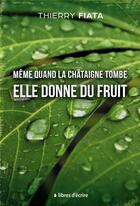 Couverture du livre « Même quand la châtaigne tombe elle donne du fruit » de Thierry Fiata aux éditions Libres D'ecrire