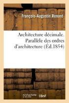 Couverture du livre « Architecture Decimale. Parallele Des Ordres D'Architecture » de Renard-F-A aux éditions Hachette Bnf