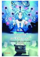Couverture du livre « Travailler au XXIe siècle » de G.B aux éditions Editions Edilivre