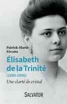 Couverture du livre « Elisabeth de la Trinité (1880-1906) ; une clarté de cristal » de Patrick-Marie Fevotte aux éditions Salvator