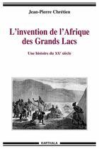 Couverture du livre « L'invention de l'Afrique des grands lacs ; une histoire du XX siècle » de Jean-Pierre Chretien aux éditions Karthala