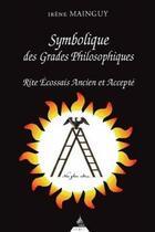 Couverture du livre « Symbolique des grades philosophiques ; rite écossais ancien et accepté » de Irene Mainguy aux éditions Dervy
