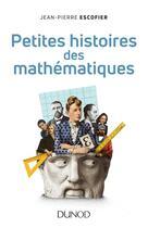 Couverture du livre « Petites histoires des mathématiques » de Jean-Pierre Escofier aux éditions Dunod