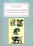 Couverture du livre « Les animaux autrefois : modes, moeurs et usages » de Alfred Franklin aux éditions La Vague Verte