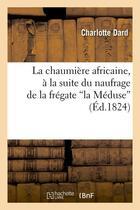 Couverture du livre « La chaumiere africaine, a la suite du naufrage de la fregate la meduse (ed.1824) » de Charlotte Dard aux éditions Hachette Bnf