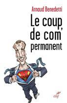 Couverture du livre « Le coup de com' permanent » de Arnaud Benedetti aux éditions Cerf