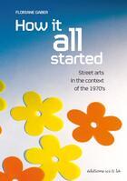 Couverture du livre « How it all started ; street arts in the context of the 1970's » de Floriane Gaber aux éditions Ici Et La